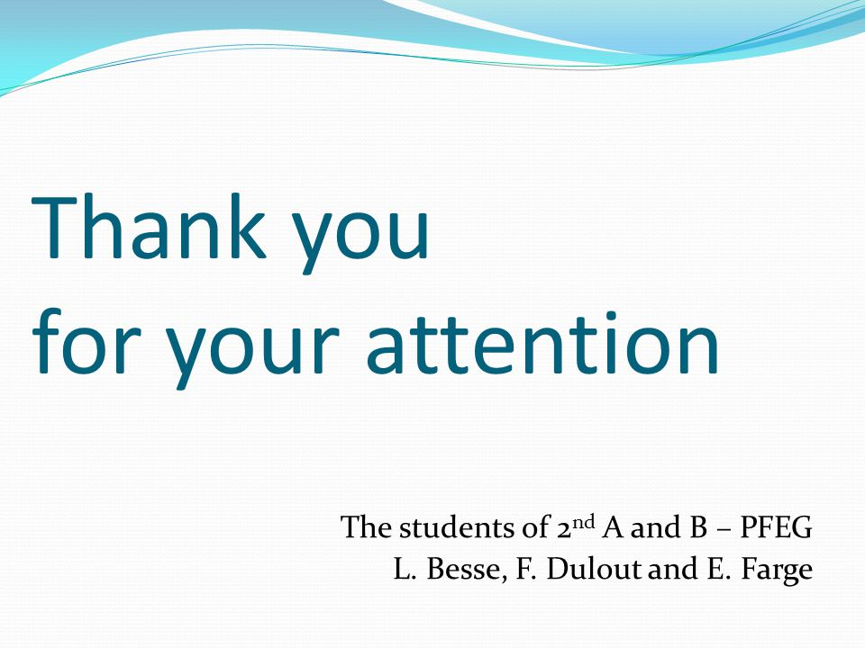 Thank you for your attention The students of 2 nd A and B – PFEG L. Besse, F. Dulout and E. Farge
