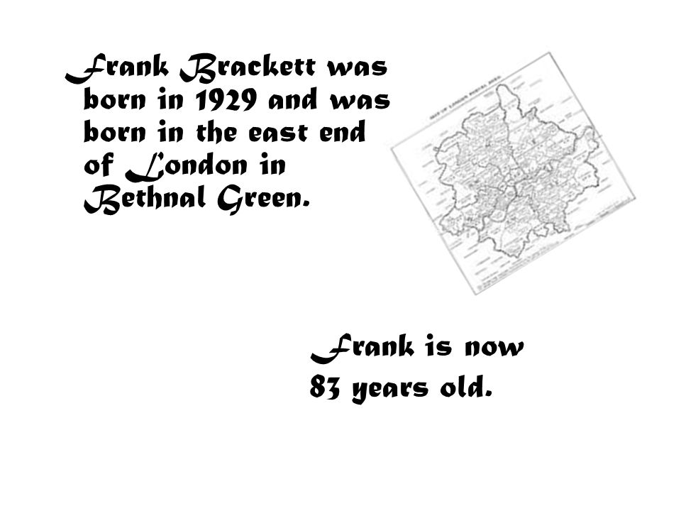 Frank Brackett was born in 1929 and was born in the east end of London in Bethnal Green.
