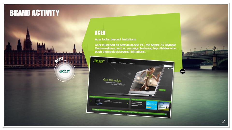 2 ACER Acer looks beyond limitations Acer launched its new all-in-one PC, the Aspire Z5 Olympic Games edition, with a campaign featuring top athletes