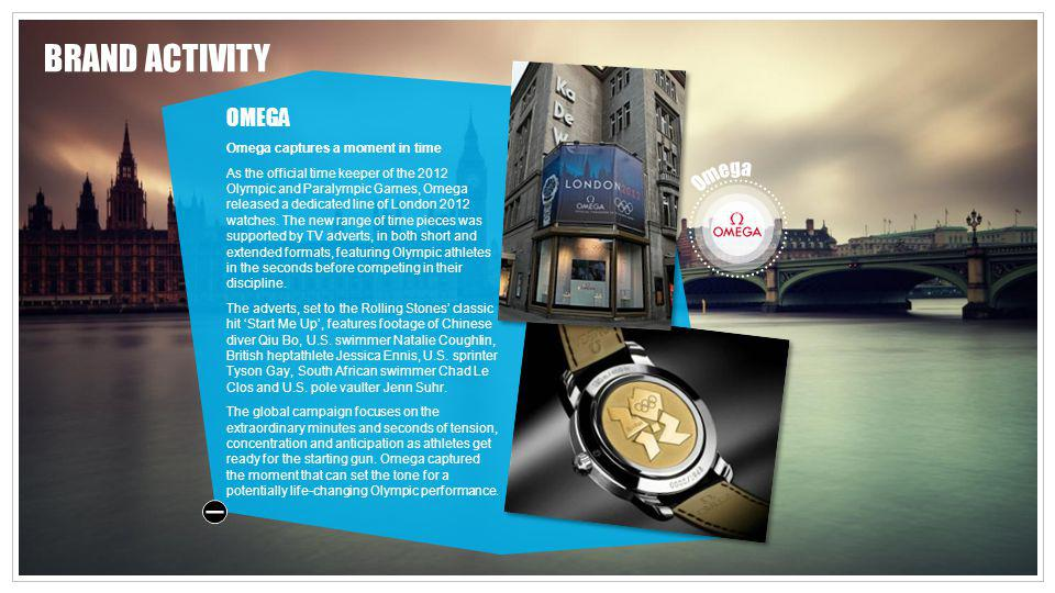 BRAND ACTIVITY OMEGA Omega captures a moment in time As the official time keeper of the 2012 Olympic and Paralympic Games, Omega released a dedicated