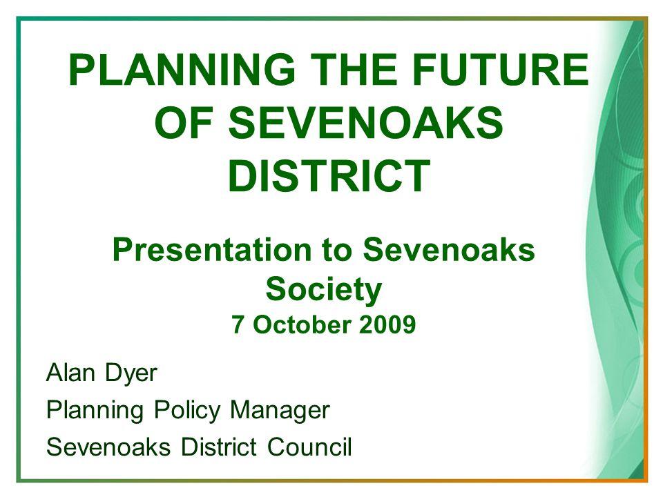 PLANNING THE FUTURE OF SEVENOAKS DISTRICT Alan Dyer Planning Policy Manager Sevenoaks District Council Presentation to Sevenoaks Society 7 October 2009