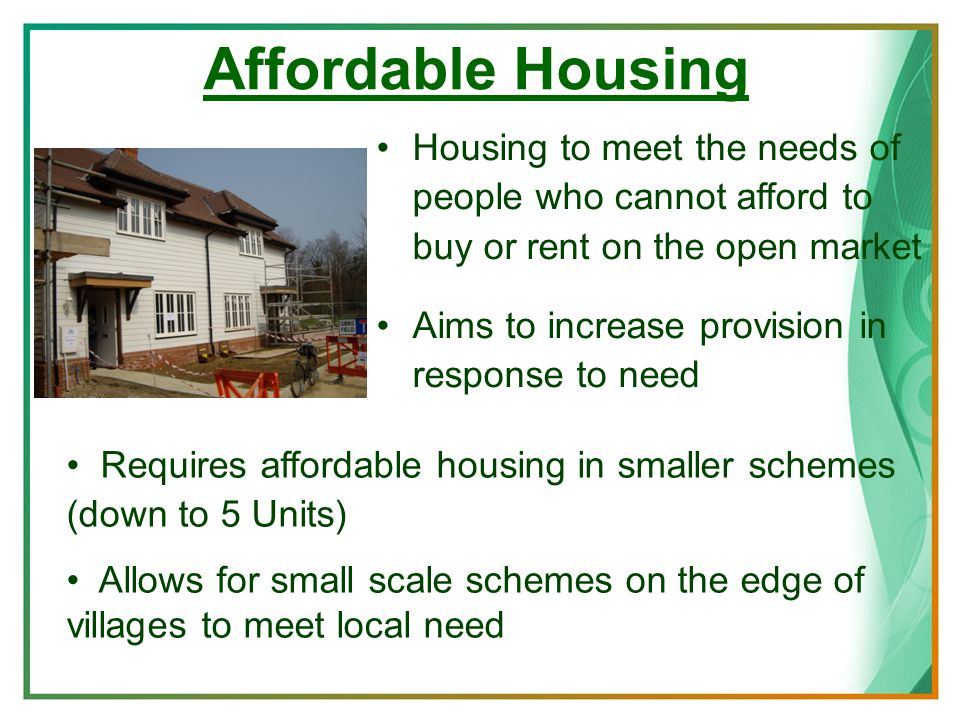 Affordable Housing Housing to meet the needs of people who cannot afford to buy or rent on the open market Aims to increase provision in response to need Requires affordable housing in smaller schemes (down to 5 Units) Allows for small scale schemes on the edge of villages to meet local need