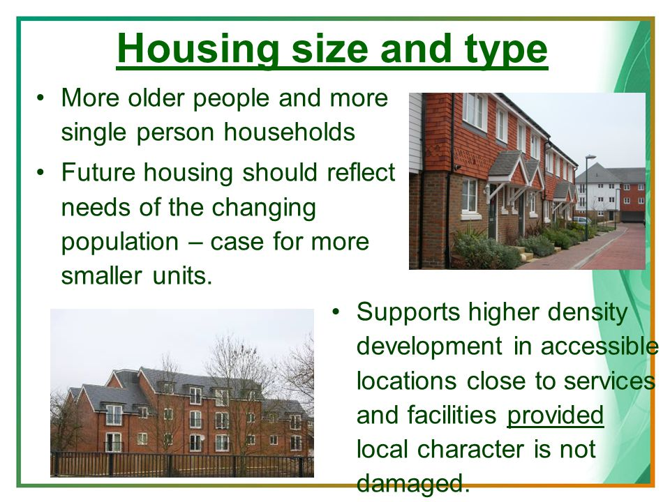 Housing size and type More older people and more single person households Future housing should reflect needs of the changing population – case for more smaller units.