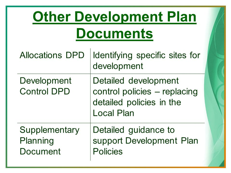 Other Development Plan Documents Allocations DPDIdentifying specific sites for development Development Control DPD Detailed development control policies – replacing detailed policies in the Local Plan Supplementary Planning Document Detailed guidance to support Development Plan Policies