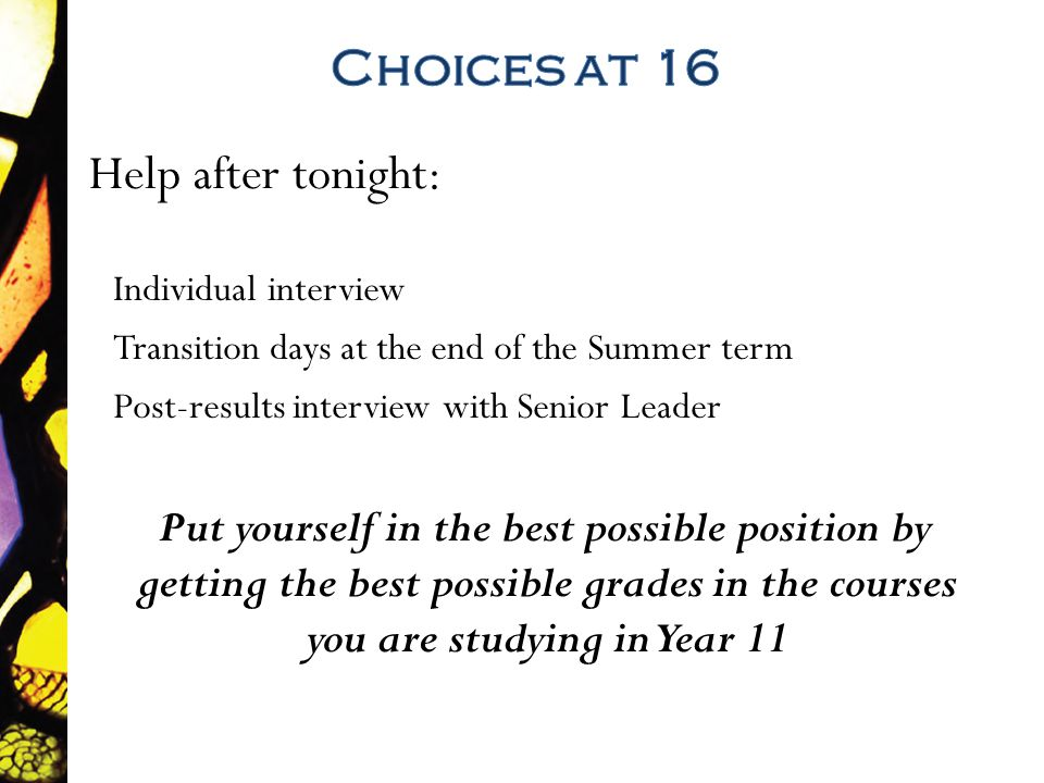Help after tonight: Individual interview Transition days at the end of the Summer term Post-results interview with Senior Leader Put yourself in the best possible position by getting the best possible grades in the courses you are studying in Year 11