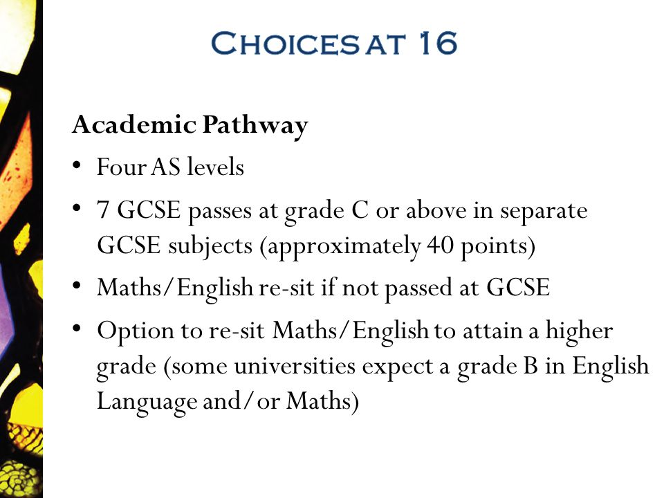 Academic Pathway Four AS levels 7 GCSE passes at grade C or above in separate GCSE subjects (approximately 40 points) Maths/English re-sit if not passed at GCSE Option to re-sit Maths/English to attain a higher grade (some universities expect a grade B in English Language and/or Maths)