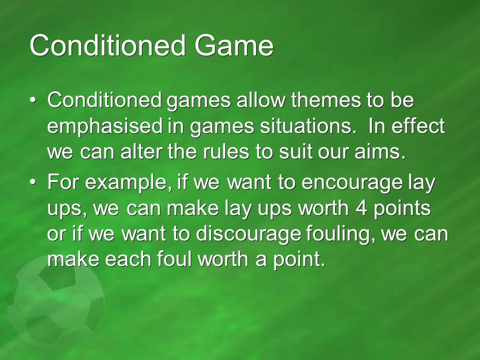 Conditioned Game Conditioned games allow themes to be emphasised in games situations.