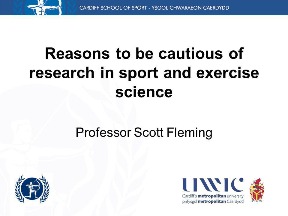 Reasons to be cautious of research in sport and exercise science Professor Scott Fleming