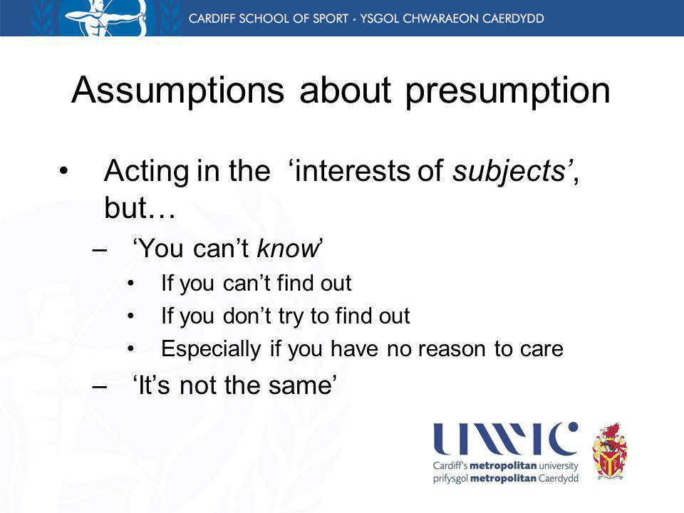 Assumptions about presumption Acting in the interests of subjects, but… –You cant know If you cant find out If you dont try to find out Especially if you have no reason to care –Its not the same