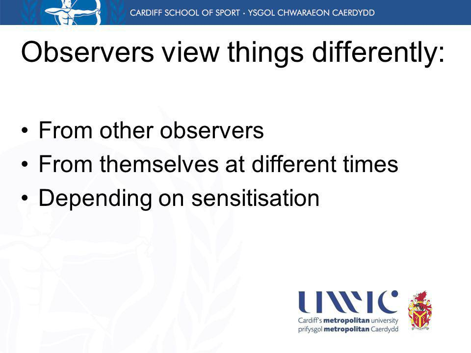 Observers view things differently: From other observers From themselves at different times Depending on sensitisation