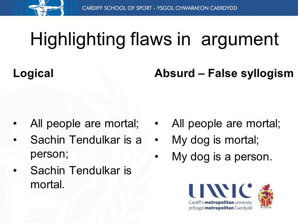 Highlighting flaws in argument Logical All people are mortal; Sachin Tendulkar is a person; Sachin Tendulkar is mortal.