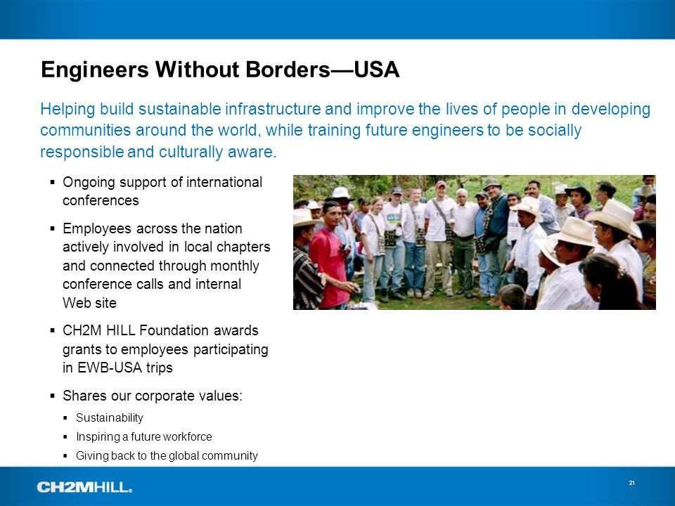 Engineers Without BordersUSA 21 Helping build sustainable infrastructure and improve the lives of people in developing communities around the world, while training future engineers to be socially responsible and culturally aware.