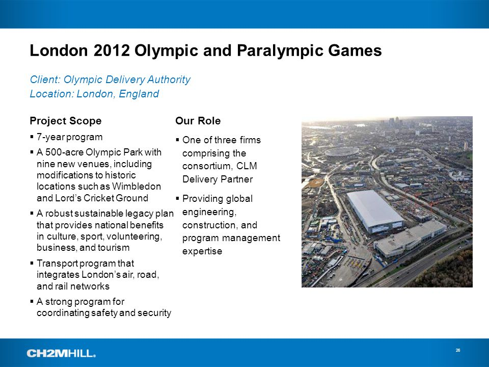 London 2012 Olympic and Paralympic Games 26 Project Scope 7-year program A 500-acre Olympic Park with nine new venues, including modifications to historic locations such as Wimbledon and Lords Cricket Ground A robust sustainable legacy plan that provides national benefits in culture, sport, volunteering, business, and tourism Transport program that integrates Londons air, road, and rail networks A strong program for coordinating safety and security Client: Olympic Delivery Authority Location: London, England Our Role One of three firms comprising the consortium, CLM Delivery Partner Providing global engineering, construction, and program management expertise