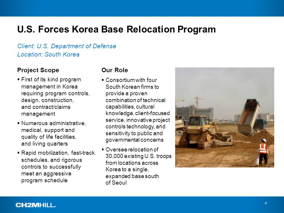U.S. Forces Korea Base Relocation Program 27 Project Scope First of its kind program management in Korea requiring program controls, design, construct