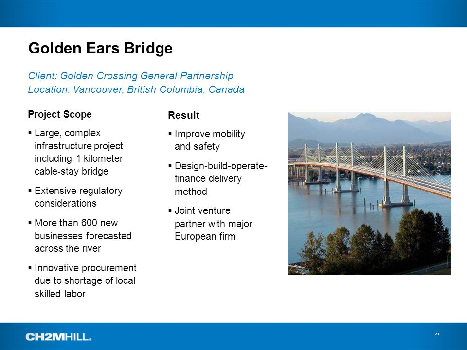 Golden Ears Bridge 31 Project Scope Large, complex infrastructure project including 1 kilometer cable-stay bridge Extensive regulatory considerations More than 600 new businesses forecasted across the river Innovative procurement due to shortage of local skilled labor Client: Golden Crossing General Partnership Location: Vancouver, British Columbia, Canada Result Improve mobility and safety Design-build-operate- finance delivery method Joint venture partner with major European firm