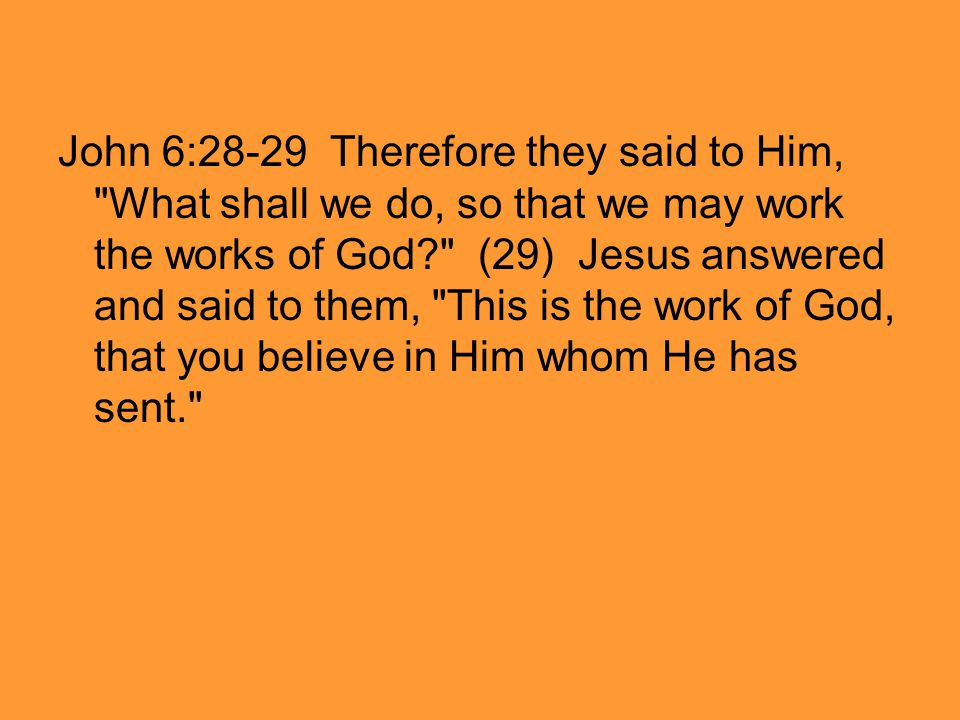 John 6:28-29 Therefore they said to Him, What shall we do, so that we may work the works of God (29) Jesus answered and said to them, This is the work of God, that you believe in Him whom He has sent.