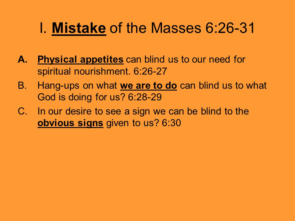 I. Mistake of the Masses 6:26-31 A.Physical appetites can blind us to our need for spiritual nourishment. 6:26-27 B.Hang-ups on what we are to do can