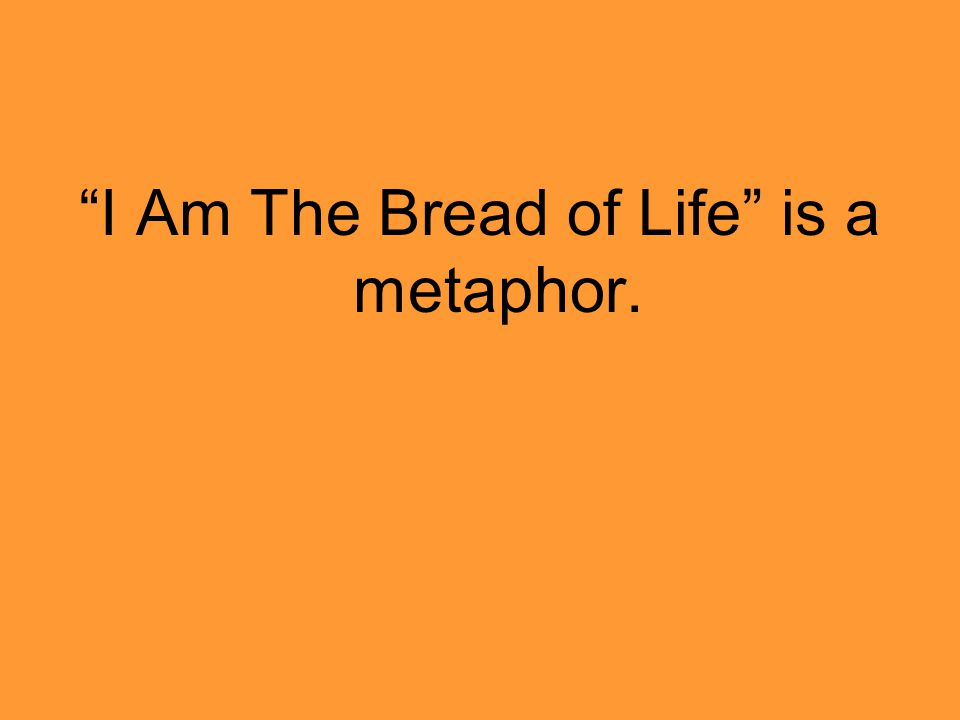 I Am The Bread of Life is a metaphor.