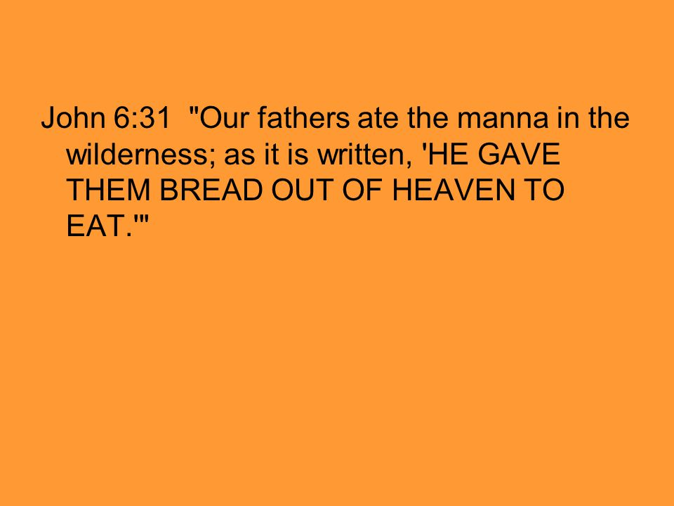 John 6:31 Our fathers ate the manna in the wilderness; as it is written, HE GAVE THEM BREAD OUT OF HEAVEN TO EAT.