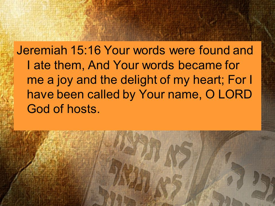 Jeremiah 15:16 Your words were found and I ate them, And Your words became for me a joy and the delight of my heart; For I have been called by Your name, O LORD God of hosts.