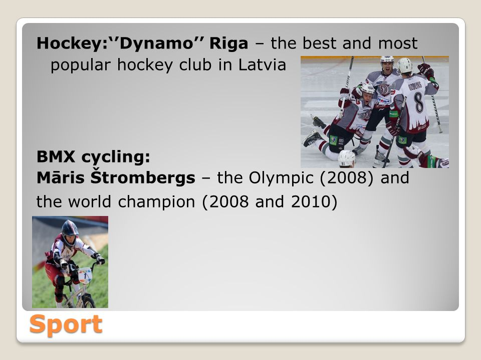 Sport Hockey:Dynamo Riga – the best and most popular hockey club in Latvia BMX cycling: Māris Štrombergs – the Olympic (2008) and the world champion (2008 and 2010)
