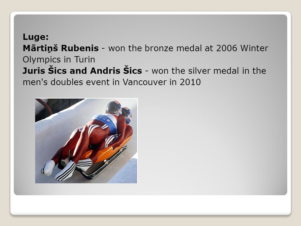 Luge: Mārtiņš Rubenis - won the bronze medal at 2006 Winter Olympics in Turin Juris Šics and Andris Šics - won the silver medal in the men s doubles event in Vancouver in 2010