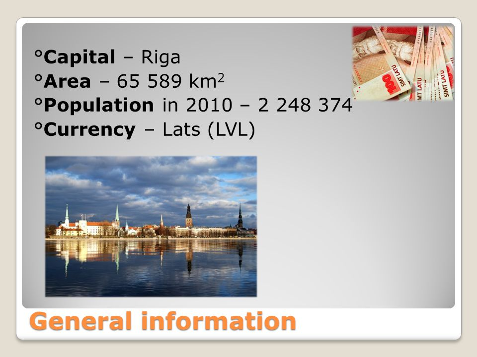 General information °Capital – Riga °Area – 65 589 km 2 °Population in 2010 – 2 248 374 °Currency – Lats (LVL)