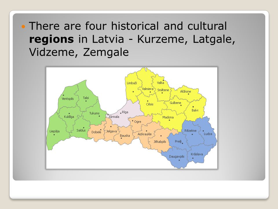 There are four historical and cultural regions in Latvia - Kurzeme, Latgale, Vidzeme, Zemgale