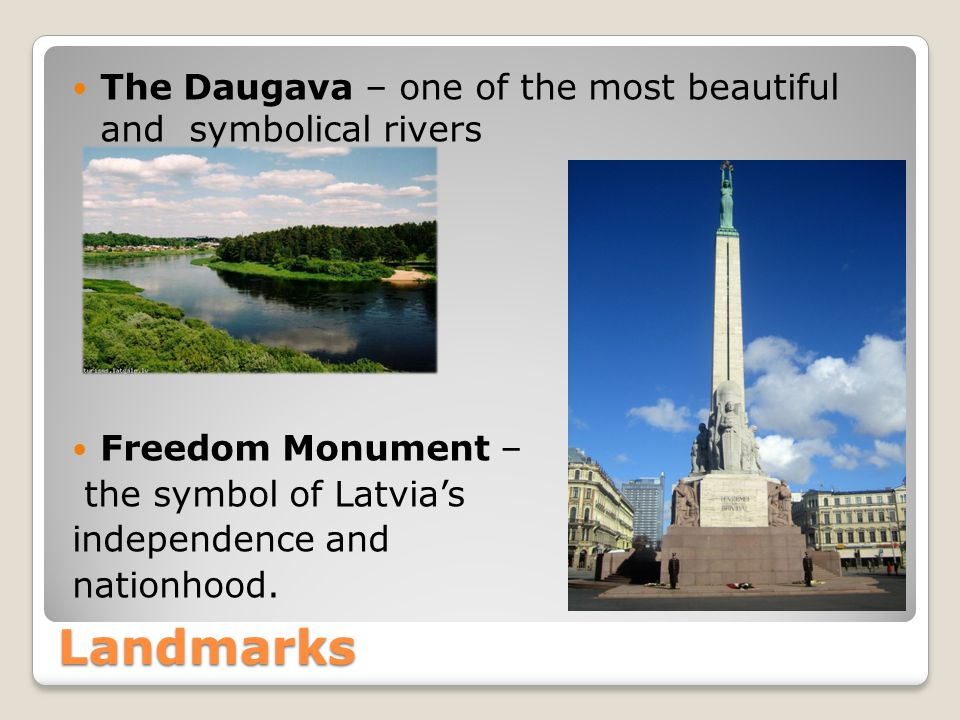 Landmarks The Daugava – one of the most beautiful and symbolical rivers Freedom Monument – the symbol of Latvias independence and nationhood.