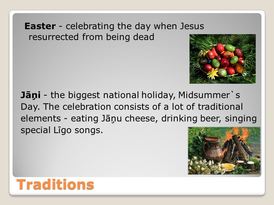 Traditions Easter - celebrating the day when Jesus resurrected from being dead Jāņi - the biggest national holiday, Midsummer`s Day.