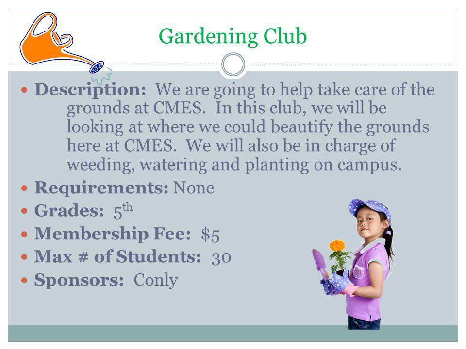 Gardening Club Description: We are going to help take care of the grounds at CMES. In this club, we will be looking at where we could beautify the gro