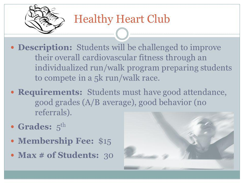 Healthy Heart Club Description: Students will be challenged to improve their overall cardiovascular fitness through an individualized run/walk program preparing students to compete in a 5k run/walk race.