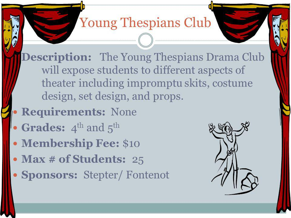 Young Thespians Club Description: The Young Thespians Drama Club will expose students to different aspects of theater including impromptu skits, costu