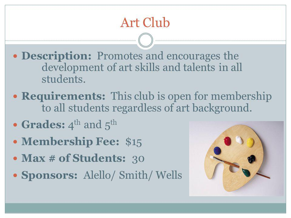 Art Club Description: Promotes and encourages the development of art skills and talents in all students.