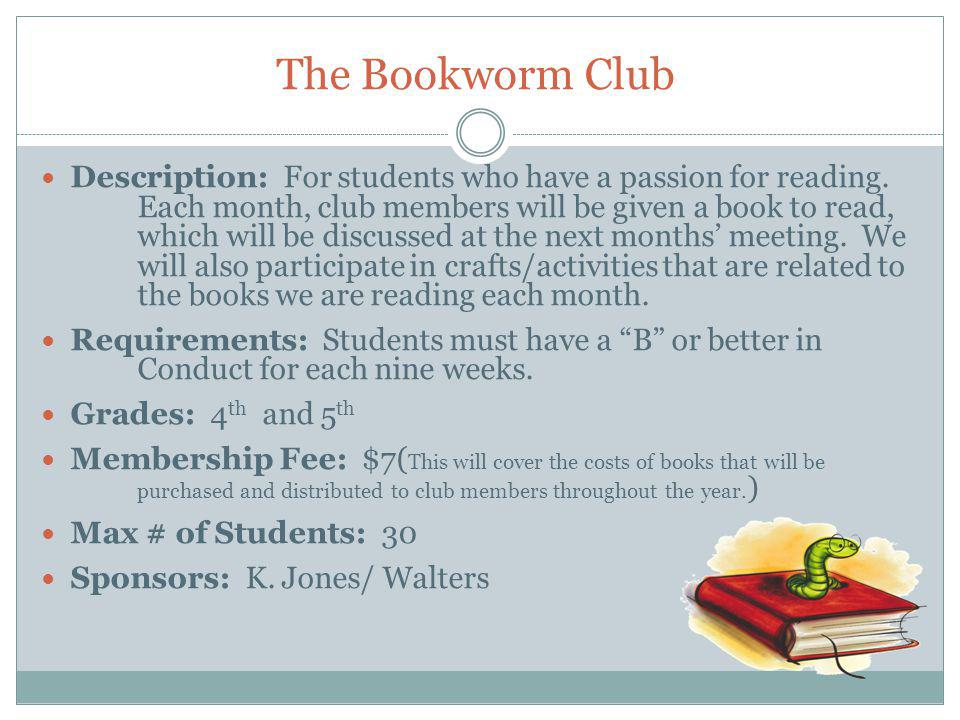 The Bookworm Club Description: For students who have a passion for reading. Each month, club members will be given a book to read, which will be discu