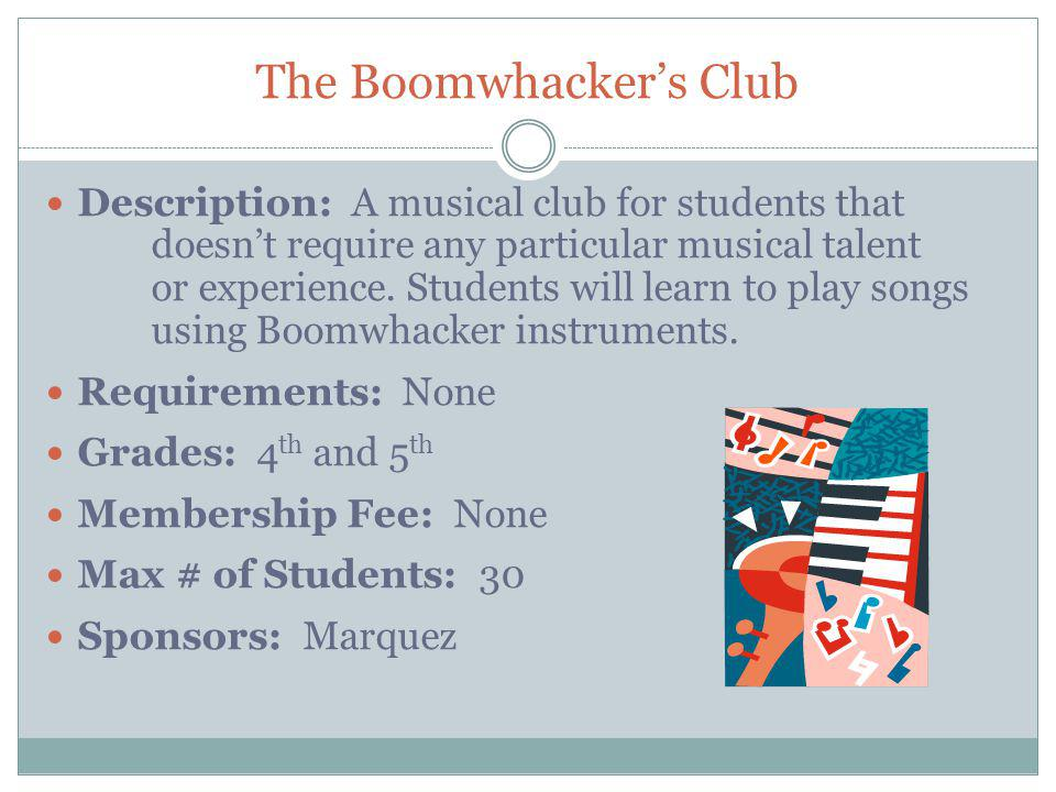 The Boomwhackers Club Description: A musical club for students that doesnt require any particular musical talent or experience.
