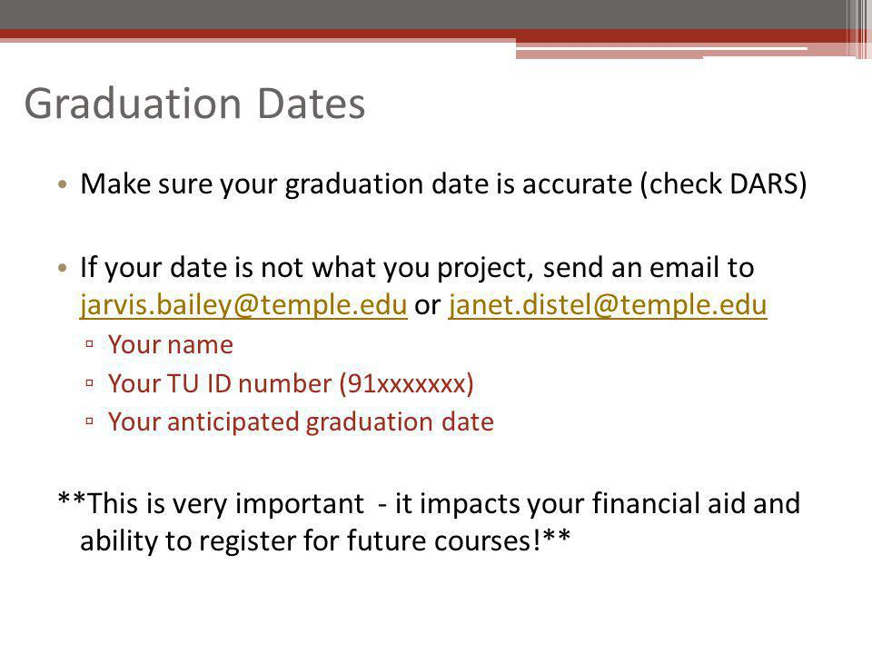 Graduation Dates Make sure your graduation date is accurate (check DARS) If your date is not what you project, send an email to jarvis.bailey@temple.edu or janet.distel@temple.edu jarvis.bailey@temple.edujanet.distel@temple.edu Your name Your TU ID number (91xxxxxxx) Your anticipated graduation date **This is very important - it impacts your financial aid and ability to register for future courses!**