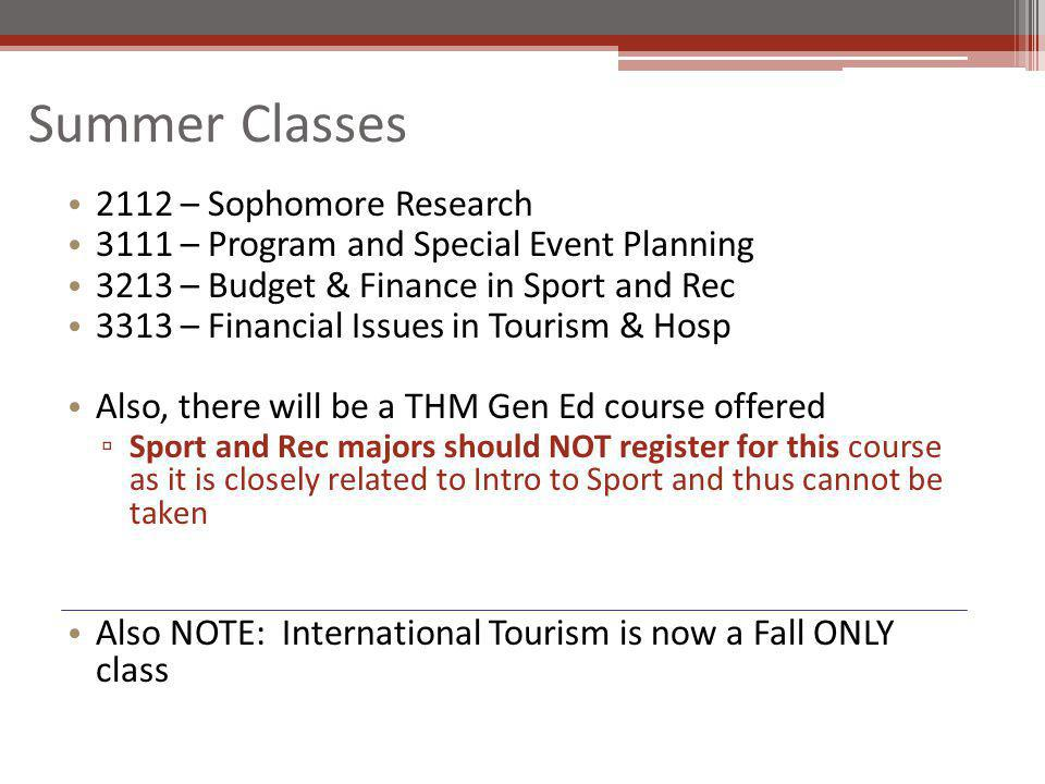 Summer Classes 2112 – Sophomore Research 3111 – Program and Special Event Planning 3213 – Budget & Finance in Sport and Rec 3313 – Financial Issues in Tourism & Hosp Also, there will be a THM Gen Ed course offered Sport and Rec majors should NOT register for this course as it is closely related to Intro to Sport and thus cannot be taken Also NOTE: International Tourism is now a Fall ONLY class