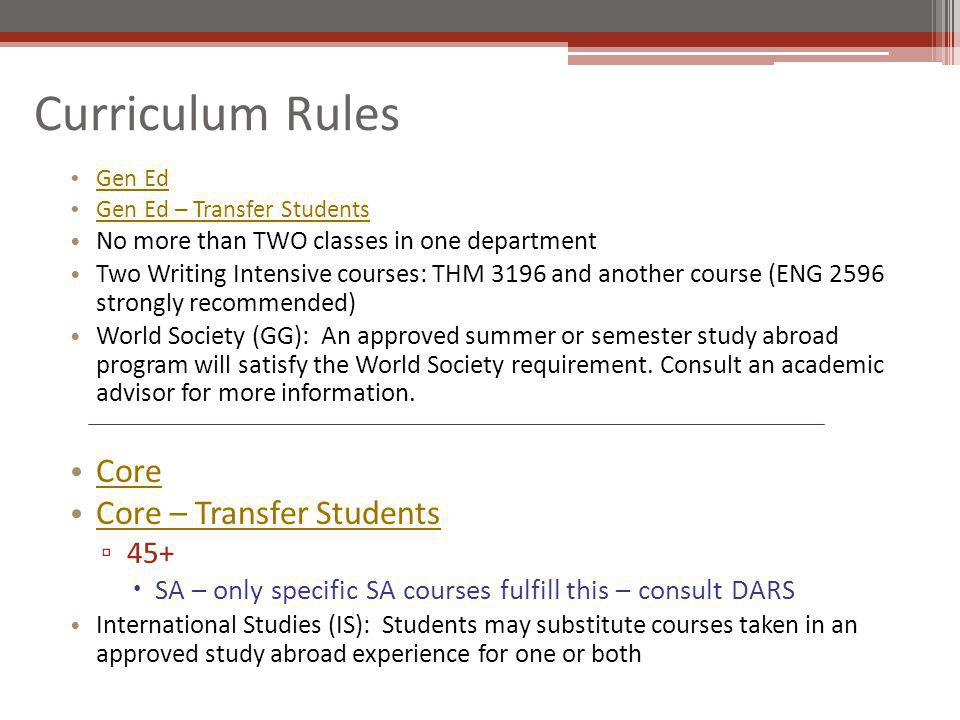 Curriculum Rules Gen Ed Gen Ed – Transfer Students No more than TWO classes in one department Two Writing Intensive courses: THM 3196 and another course (ENG 2596 strongly recommended) World Society (GG): An approved summer or semester study abroad program will satisfy the World Society requirement.