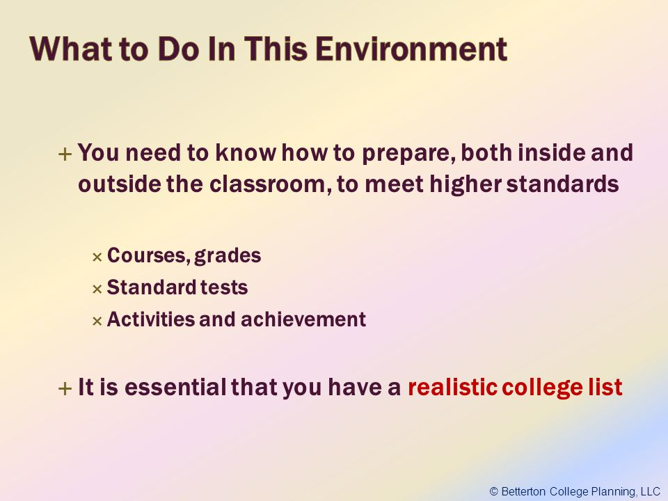 You need to know how to prepare, both inside and outside the classroom, to meet higher standards Courses, grades Standard tests Activities and achievement It is essential that you have a realistic college list © Betterton College Planning, LLC
