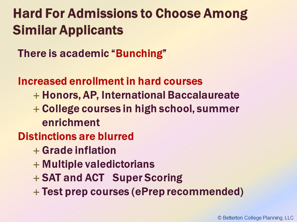 There is academic Bunching Increased enrollment in hard courses Honors, AP, International Baccalaureate College courses in high school, summer enrichment Distinctions are blurred Grade inflation Multiple valedictorians SAT and ACT Super Scoring Test prep courses (ePrep recommended) © Betterton College Planning, LLC