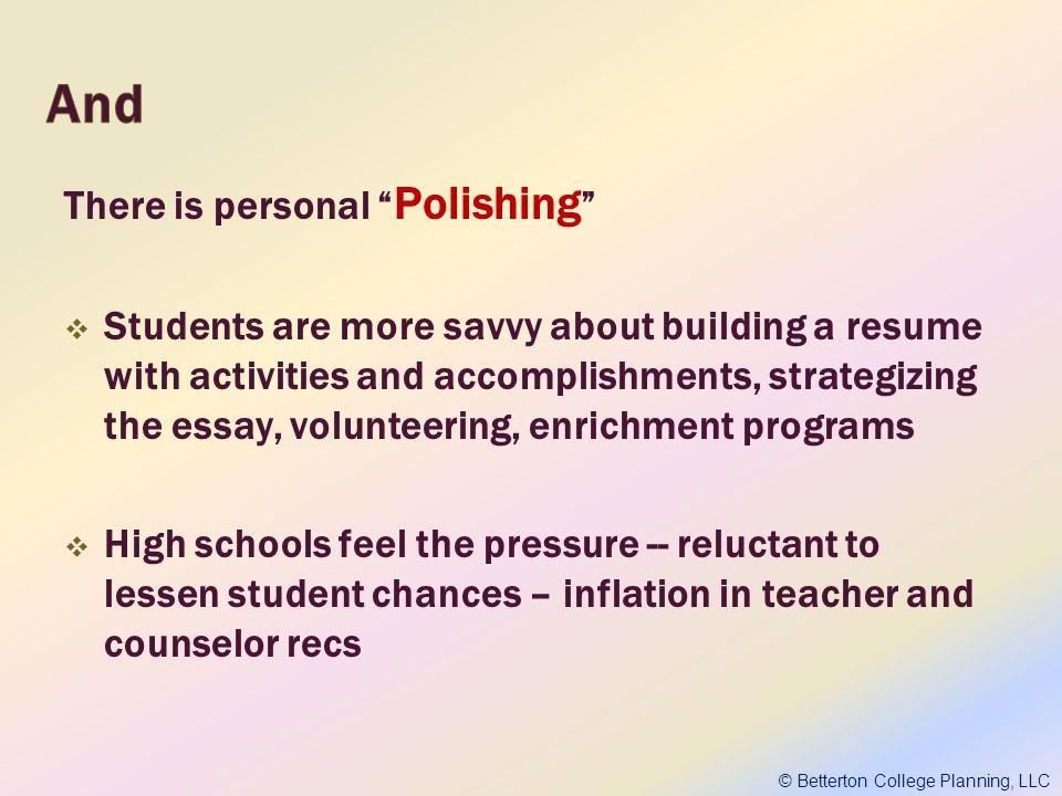 There is personal Polishing Students are more savvy about building a resume with activities and accomplishments, strategizing the essay, volunteering, enrichment programs High schools feel the pressure -- reluctant to lessen student chances – inflation in teacher and counselor recs © Betterton College Planning, LLC
