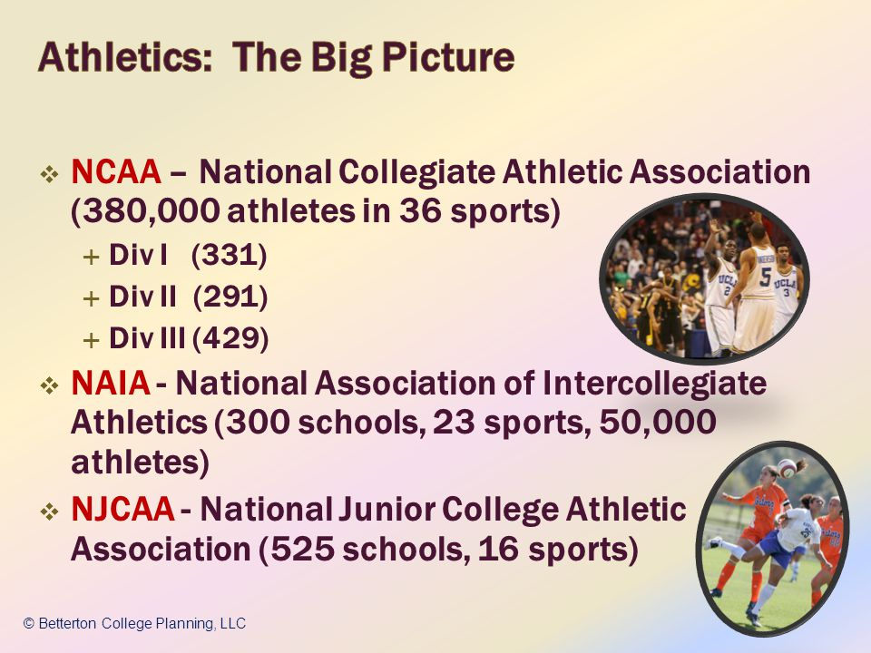 NCAA – National Collegiate Athletic Association (380,000 athletes in 36 sports) Div I (331) Div II (291) Div III (429) NAIA - National Association of Intercollegiate Athletics (300 schools, 23 sports, 50,000 athletes) NJCAA - National Junior College Athletic Association (525 schools, 16 sports) © Betterton College Planning, LLC