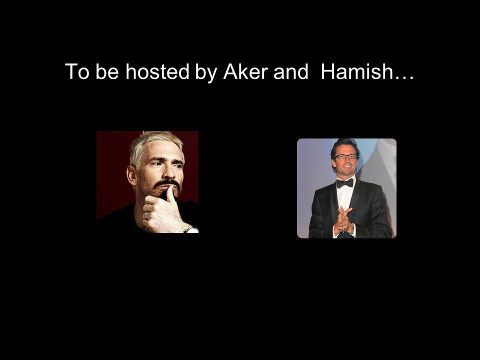 To be hosted by Aker and Hamish…