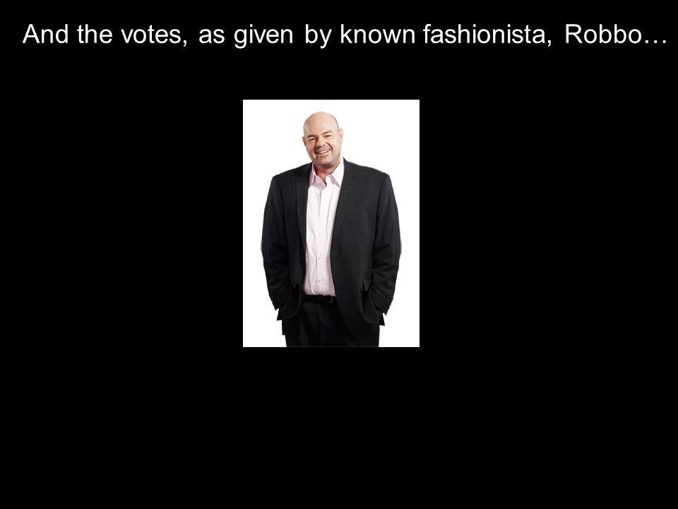 And the votes, as given by known fashionista, Robbo…