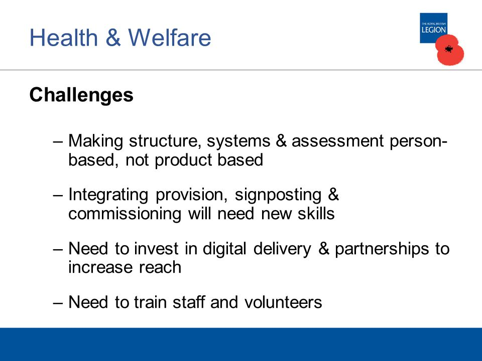 Health & Welfare Challenges –Making structure, systems & assessment person- based, not product based –Integrating provision, signposting & commissioning will need new skills –Need to invest in digital delivery & partnerships to increase reach –Need to train staff and volunteers