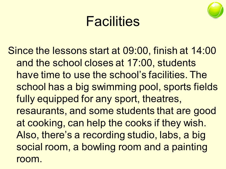 Facilities Since the lessons start at 09:00, finish at 14:00 and the school closes at 17:00, students have time to use the schools facilities.
