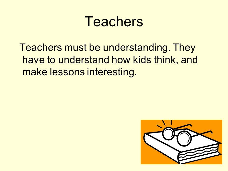 Teachers Teachers must be understanding.