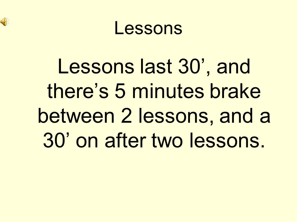 Lessons Lessons last 30, and theres 5 minutes brake between 2 lessons, and a 30 on after two lessons.