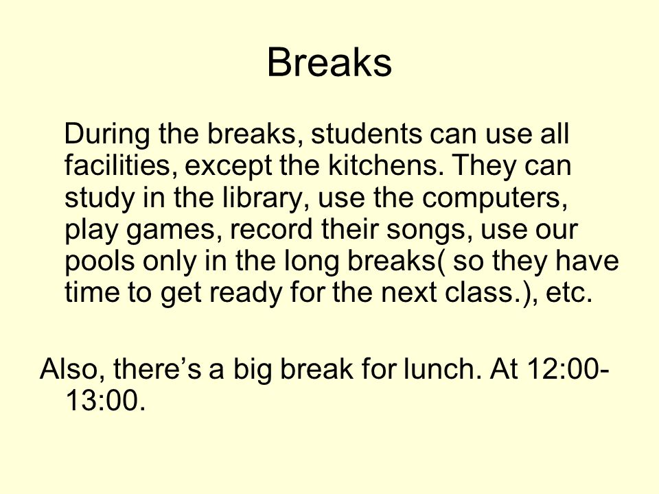 Breaks During the breaks, students can use all facilities, except the kitchens.